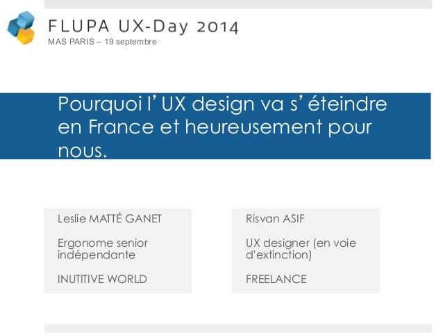 Pourquoi l'UX design va s'éteindre  en France et heureusement pour  nous.  Leslie MATTÉ GANET  Ergonome senior  indépendan...