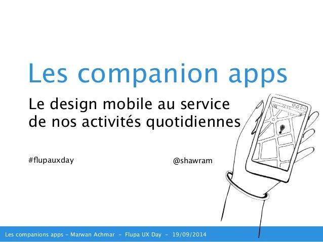 Les companion apps  Le design mobile au service  de nos activités quotidiennes  #flupauxday @shawram  Les companions apps ...