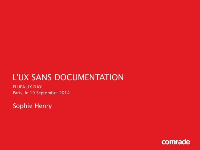 L'UX SANS DOCUMENTATION  FLUPA UX DAY  Paris, le 19 Septembre 2014  !  Sophie Henry