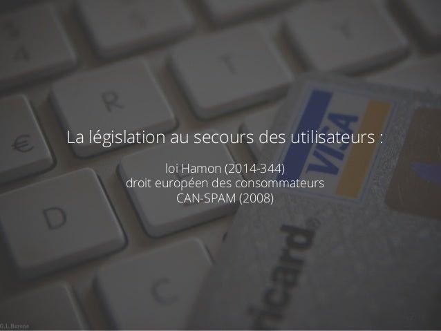 La législation au secours des utilisateurs :  loi Hamon (2014-344)  droit européen des consommateurs  CAN-SPAM (2008)  18/...