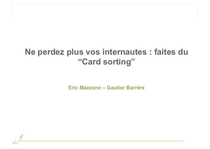"Ne perdez plus vos internautes : faites du             ""Card sorting""           Eric Mazzone – Gautier Barrère"