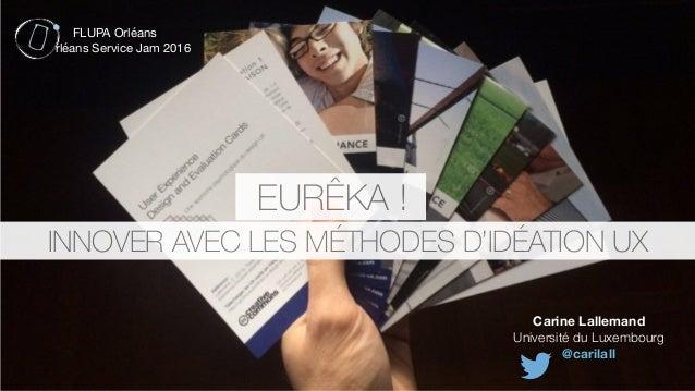 Carine Lallemand Université du Luxembourg @carilall INNOVER AVEC LES MÉTHODES D'IDÉATION UX EURÊKA ! FLUPA Orléans  rléans...