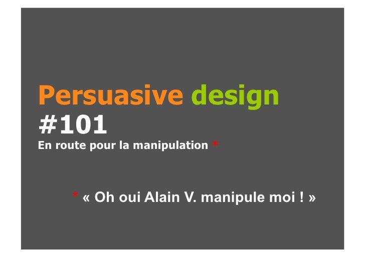 Persuasive design#101En route pour la manipulation *     * « Oh oui Alain V. manipule moi ! »