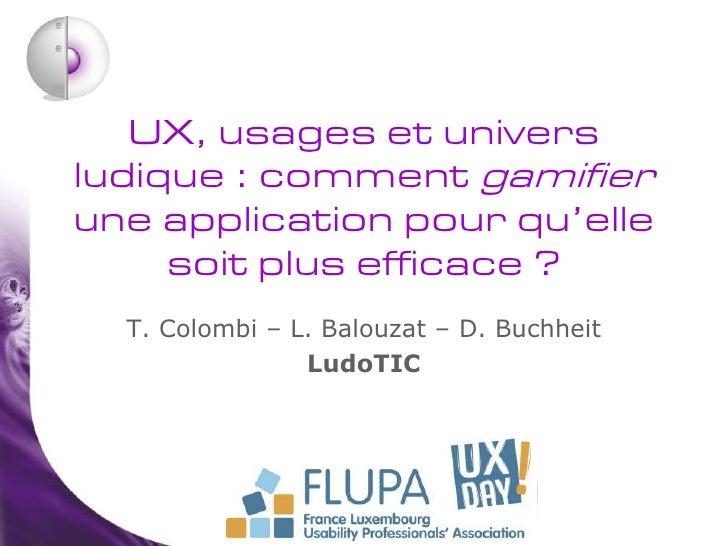 UX, usages et universludique : comment gamifierune application pour qu'elle     soit plus efficace ?  T. Colombi – L. Balo...