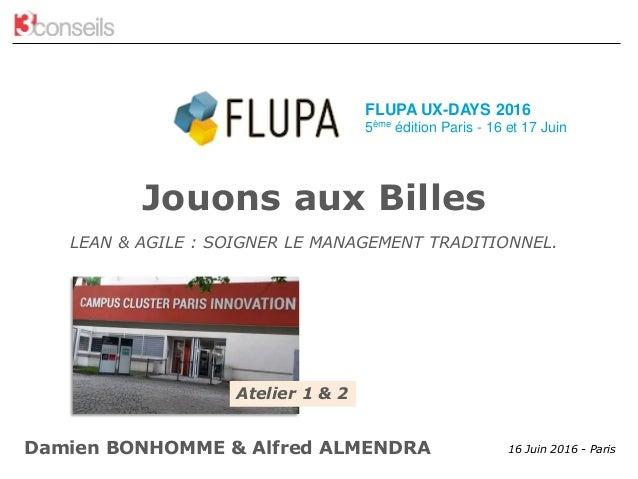 FLUPA UX Days Paris 2016 – Atelier Lean & Agile 16 Juin 2016 - Paris Jouons aux Billes LEAN & AGILE : SOIGNER LE MANAGEMEN...