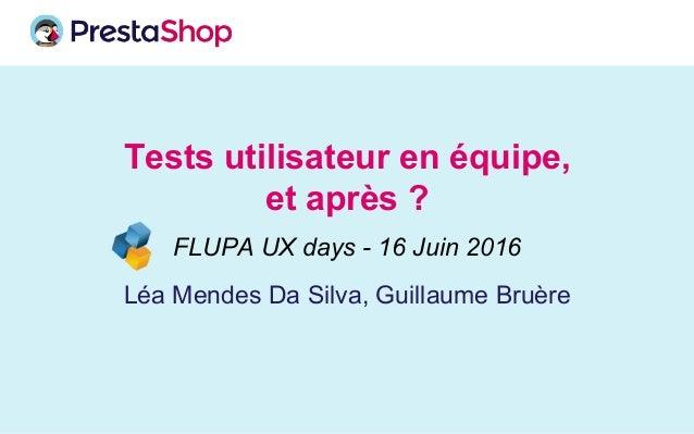 Tests utilisateur en équipe, et après ? Léa Mendes Da Silva, Guillaume Bruère FLUPA UX days - 16 Juin 2016