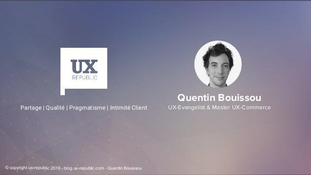 Quentin Bouissou UX-Evangelist & Master UX-CommercePartage | Qualité | Pragmatisme | Intimité Client © copyright ux-republ...