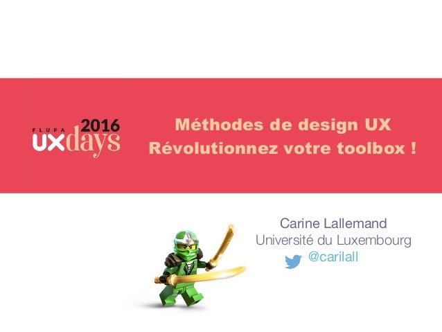 Carine Lallemand  Université du Luxembourg @carilall Méthodes de design UX Révolutionnez votre toolbox !