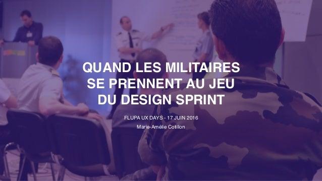 QUAND LES MILITAIRES SE PRENNENT AU JEU DU DESIGN SPRINT FLUPA UX DAYS - 17 JUIN 2016 Marie-Amélie Cotillon