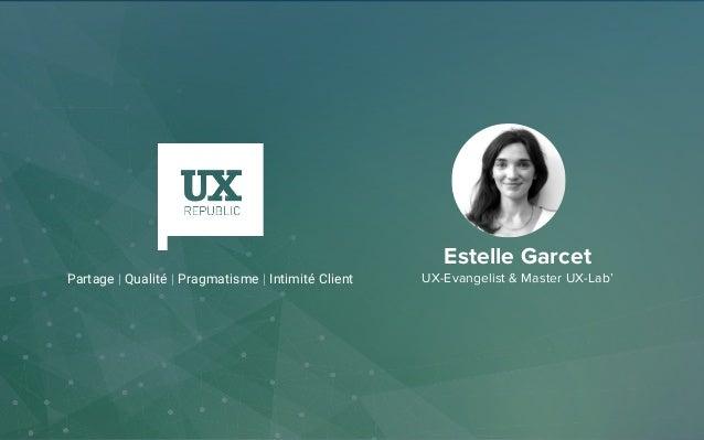 Estelle Garcet UX-Evangelist & Master UX-Lab'Partage   Qualité   Pragmatisme   Intimité Client
