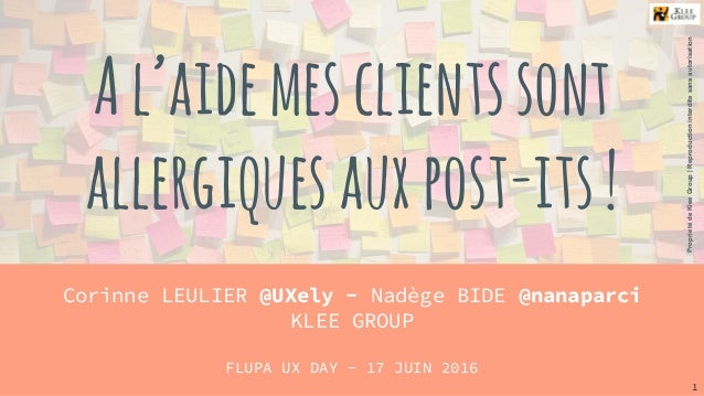 Al'aidemesclientssont allergiquesauxpost-its! Corinne LEULIER @UXely - Nadège BIDE @nanaparci KLEE GROUP FLUPA UX DAY - 17...