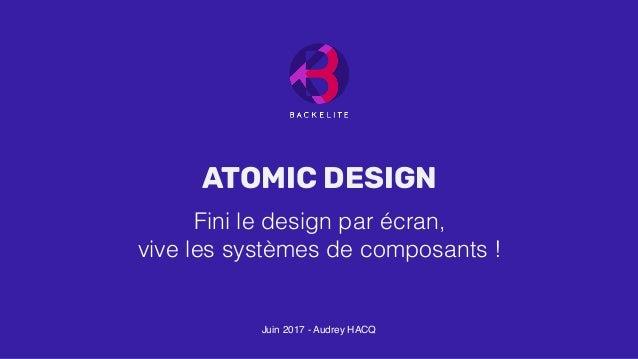 Juin 2017- Audrey HACQ Fini le design par écran, vive les systèmes de composants ! ATOMIC DESIGN