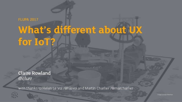 FLUPA 2017 What's different about UX for IoT? Claire Rowland @clurr with thanks to Helen Le Voi /@hlevoi and Martin Charli...