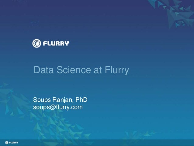 Data Science at Flurry Soups Ranjan, PhD soups@flurry.com