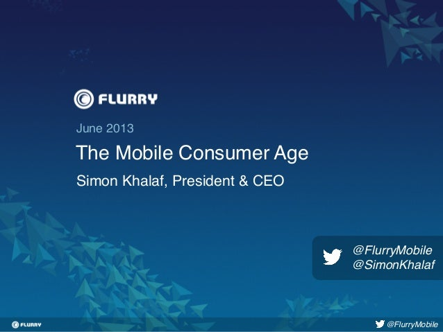 Title case / Helvetica 24. One line only.!June 2013!The Mobile Consumer Age!Simon Khalaf, President & CEO!@FlurryMobile!@F...