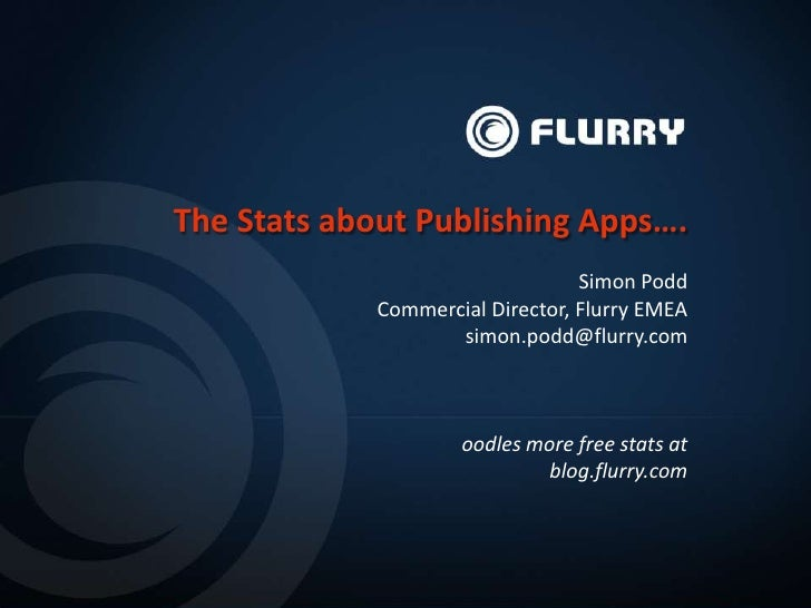 The Stats about Publishing Apps….                                  Simon Podd             Commercial Director, Flurry EMEA...