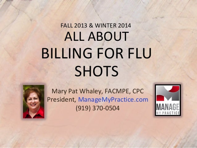 FALL 2013 & WINTER 2014 ALL ABOUT BILLING FOR FLU SHOTS Mary Pat Whaley, FACMPE, CPC President, ManageMyPractice.com (919)...