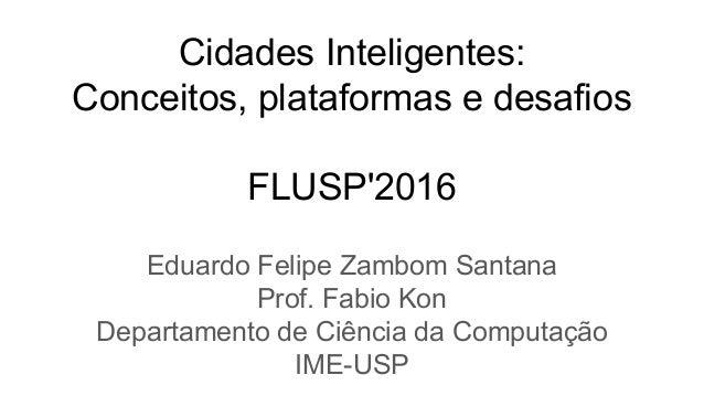 Cidades Inteligentes: Conceitos, plataformas e desafios FLUSP'2016 Eduardo Felipe Zambom Santana Prof. Fabio Kon Departame...