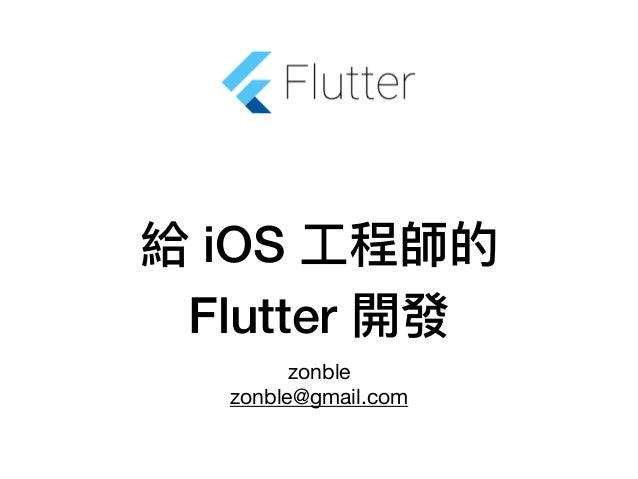 給 iOS ⼯工程師的 Flutter 開發 zonble  zonble@gmail.com