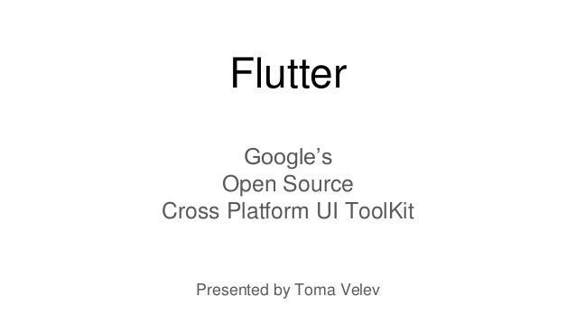 Flutter Google's Open Source Cross Platform UI ToolKit Presented by Toma Velev