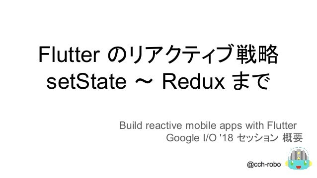 Flutter のリアクティブ戦略 setState 〜 Redux まで Build reactive mobile apps with Flutter Google I/O '18 セッション 概要