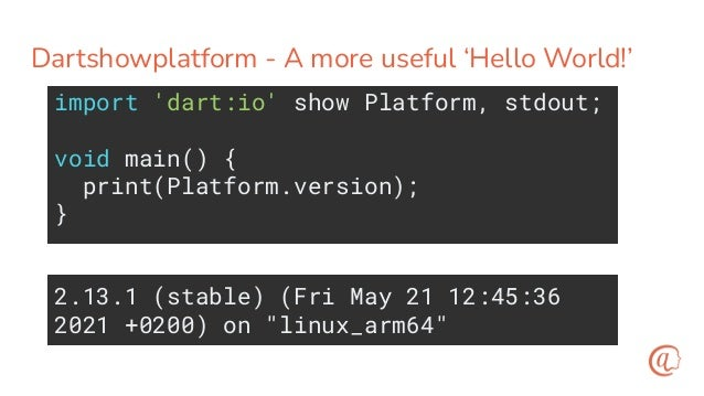 AOT - Compile it first then run the binary $ dart compile exe showplatform.dart $ time ./showplatform.exe 2.13.1 (stable) (...
