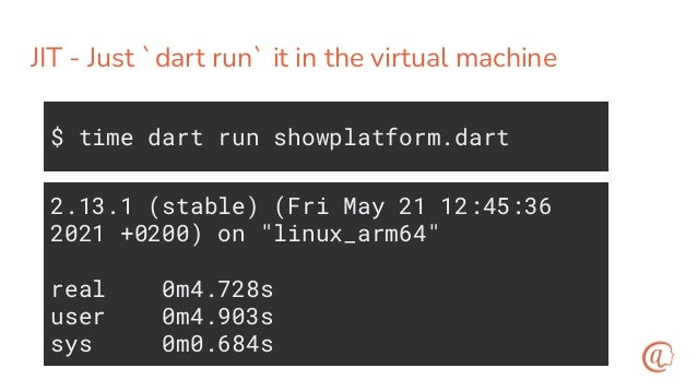 Trade off - compilation is slow $ time dart compile exe showplatform.dart Info: Compiling with sound null safety Generated...