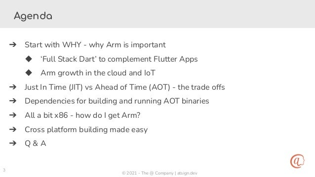 © 2021 - The @ Company | atsign.dev 3 Agenda ➔ Start with WHY - why Arm is important ◆ 'Full Stack Dart' to complement Flu...