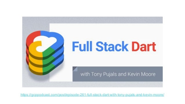 https://gcppodcast.com/post/episode-261-full-stack-dart-with-tony-pujals-and-kevin-moore/