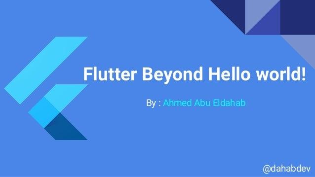 Flutter Beyond Hello world! By : Ahmed Abu Eldahab @dahabdev