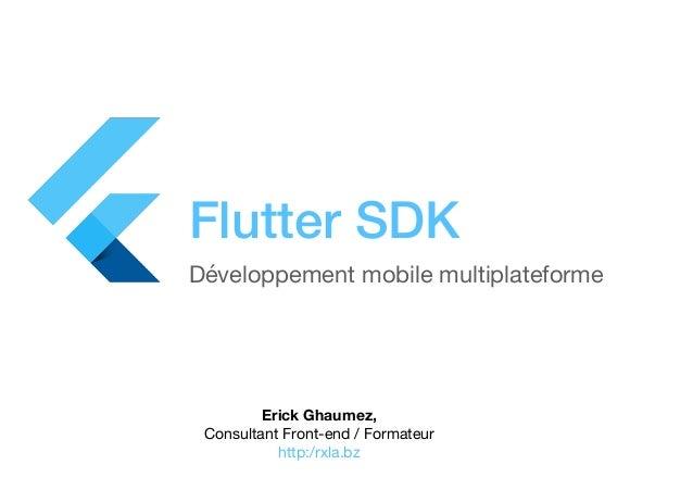 Flutter SDK Développement mobile multiplateforme Erick Ghaumez, Consultant Front-end / Formateur  http:/rxla.bz