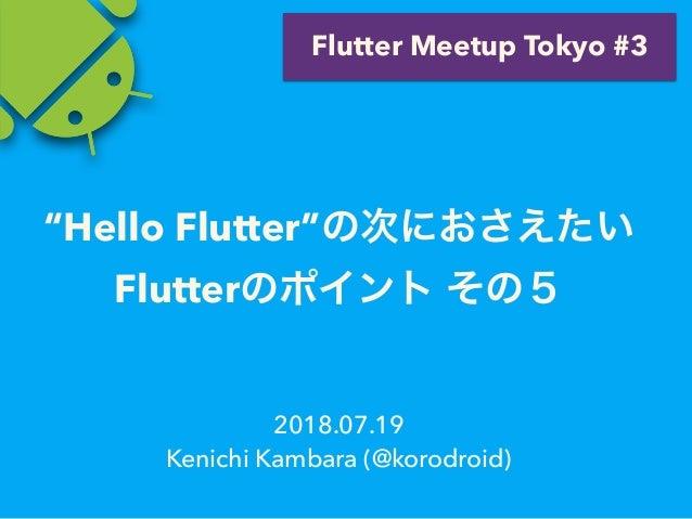 """2018.07.19 Kenichi Kambara (@korodroid) Flutter Meetup Tokyo #3 """"Hello Flutter"""" Flutter"""