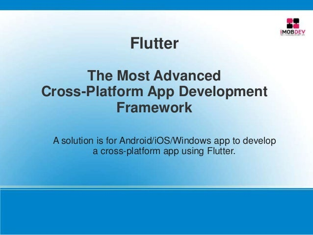 Flutter The Most Advanced Cross-Platform App Development Framework A solution is for Android/iOS/Windows app to develop a ...