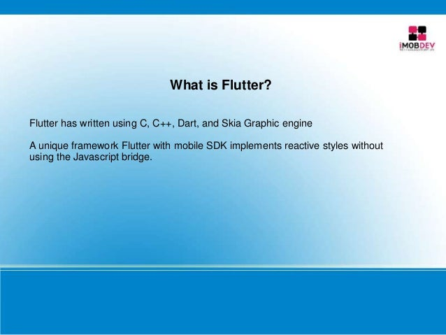 What is Flutter? Flutter has written using C, C++, Dart, and Skia Graphic engine A unique framework Flutter with mobile SD...