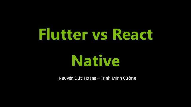 Flutter vs React Native Nguyễn Đức Hoàng – Trịnh Minh Cường