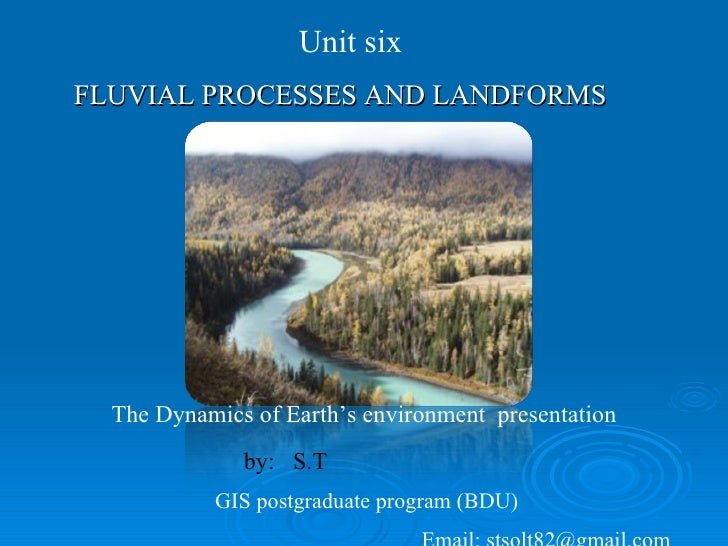 FLUVIAL PROCESSES AND LANDFORMS   Unit six  The Dynamics of Earth's environment  presentation  by:  S.T GIS postgraduate p...