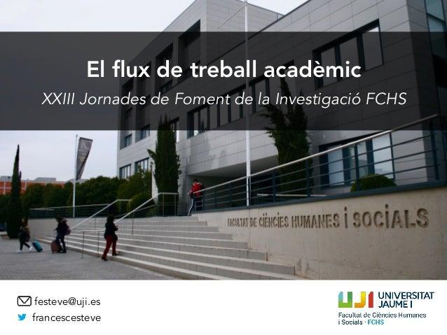 El flux de treball acadèmic XXIII Jornades de Foment de la Investigació FCHS francescesteve festeve@uji.es