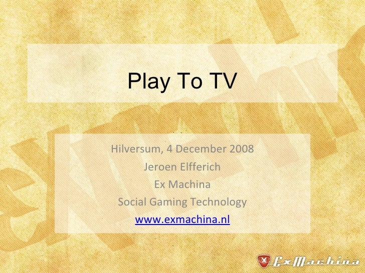 Play To TV Hilversum, 4 December 2008 Jeroen Elfferich Ex Machina Social Gaming Technology www.exmachina.nl