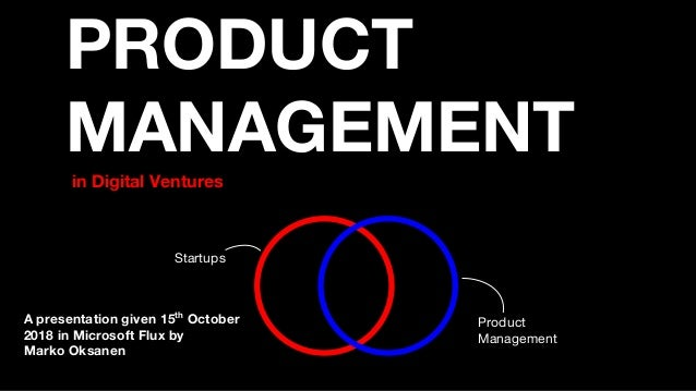 PRODUCT MANAGEMENT in Digital Ventures Startups Product Management A presentation given 15th October 2018 in Microsoft Flu...