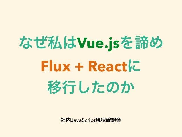 なぜ私はVue.jsを諦め Flux + Reactに 移行したのか ! 社内JavaScript現状確認会