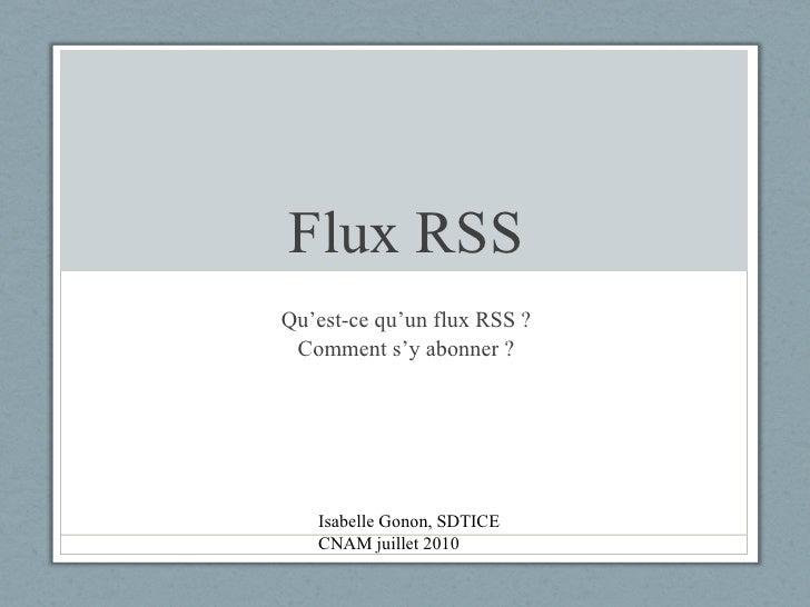 Flux RSS Qu'est-ce qu'un flux RSS ? Comment s'y abonner ? Isabelle Gonon, SDTICE CNAM juillet 2010