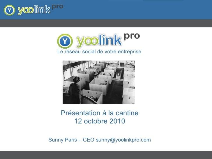 Présentation à la cantine 12 octobre 2010 Sunny Paris – CEO sunny@yoolinkpro.com Le réseau social de votre entreprise