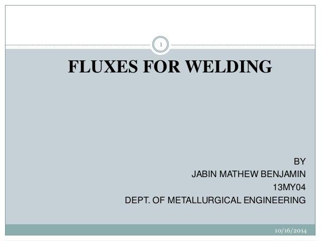 10/16/2014  1  FLUXES FOR WELDING  BY  JABIN MATHEW BENJAMIN  13MY04  DEPT. OF METALLURGICAL ENGINEERING