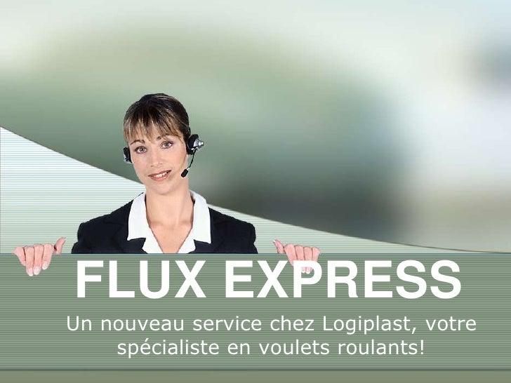 FLUX EXPRESS<br />Un nouveau service chezLogiplast, votrespécialiste en vouletsroulants!<br />