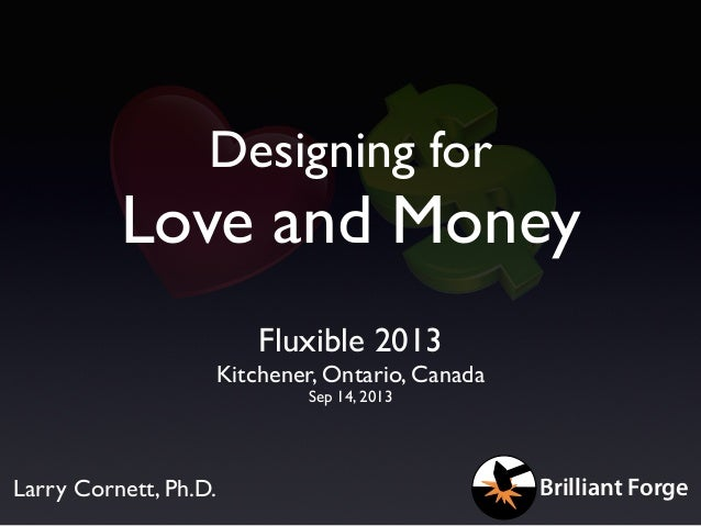 Designing for Love and Money Fluxible 2013 Kitchener, Ontario, Canada Sep 14, 2013 Larry Cornett, Ph.D. Brilliant Forge