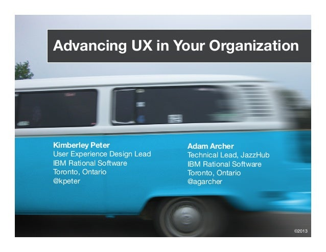 Advancing UX in Your Organization Kimberley Peter User Experience Design Lead IBM Rational Software Toronto, Ontario @kpet...