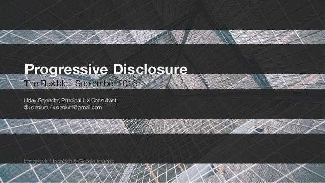 Progressive Disclosure The Fluxible - September 2016 Uday Gajendar, Principal UX Consultant @udanium / udanium@gmail.com I...