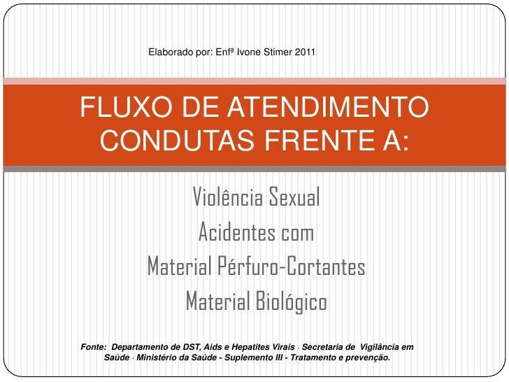 Elaborado por: Enfª Ivone Stimer 2011<br />FLUXO DE ATENDIMENTOCONDUTAS FRENTE A:<br />Violência Sexual<br />Acidentes com...