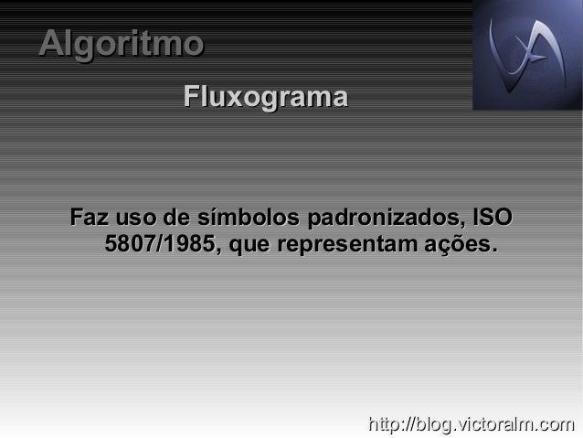 Algoritmo Fluxograma  Faz uso de símbolos padronizados, ISO 5807/1985, que representam ações.  http://blog.victoralm.com