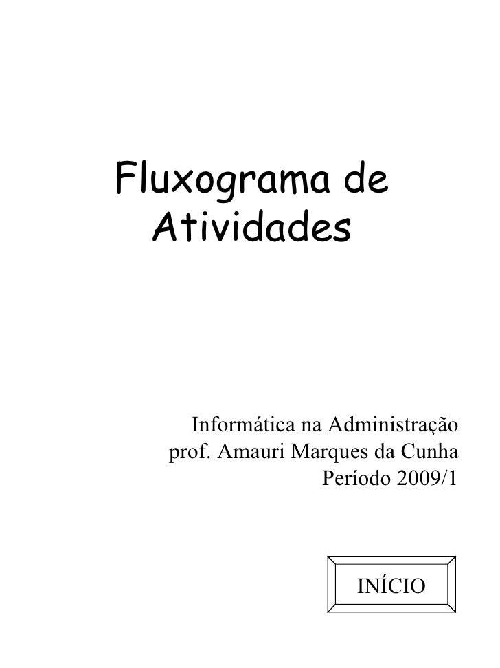 Fluxograma de Atividades Informática na Administração prof. Amauri Marques da Cunha Período 2009/1 INÍCIO